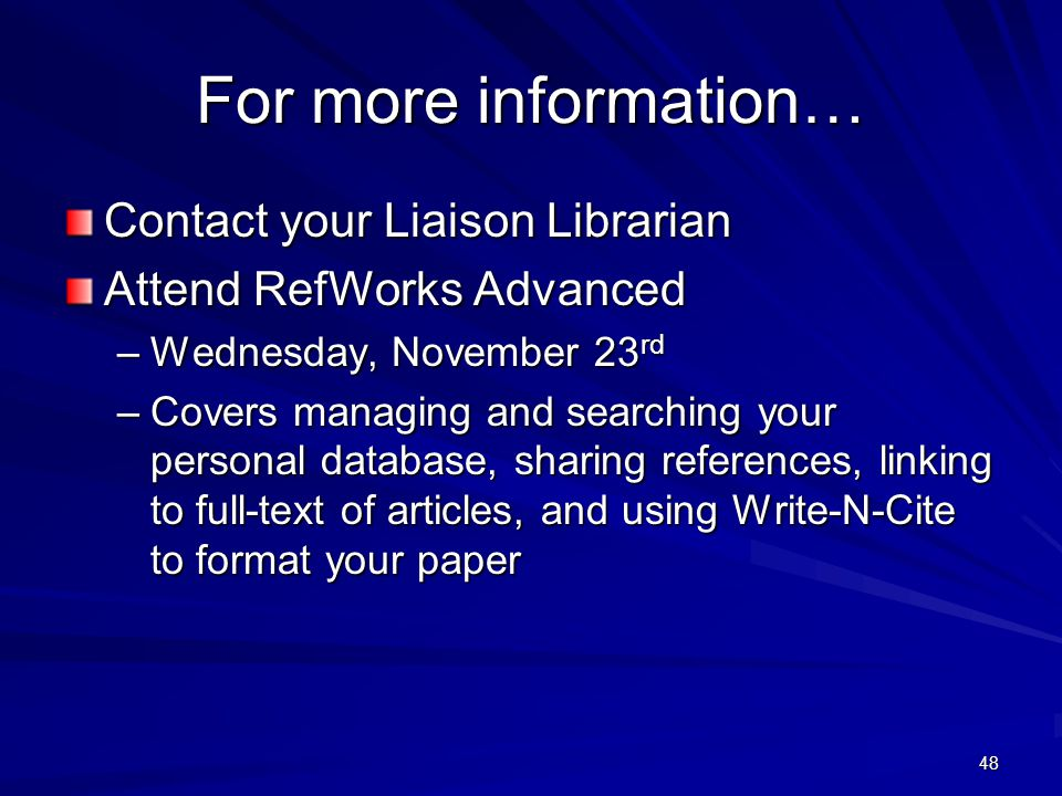 48 For more information… Contact your Liaison Librarian Attend RefWorks Advanced –Wednesday, November 23 rd –Covers managing and searching your personal database, sharing references, linking to full-text of articles, and using Write-N-Cite to format your paper