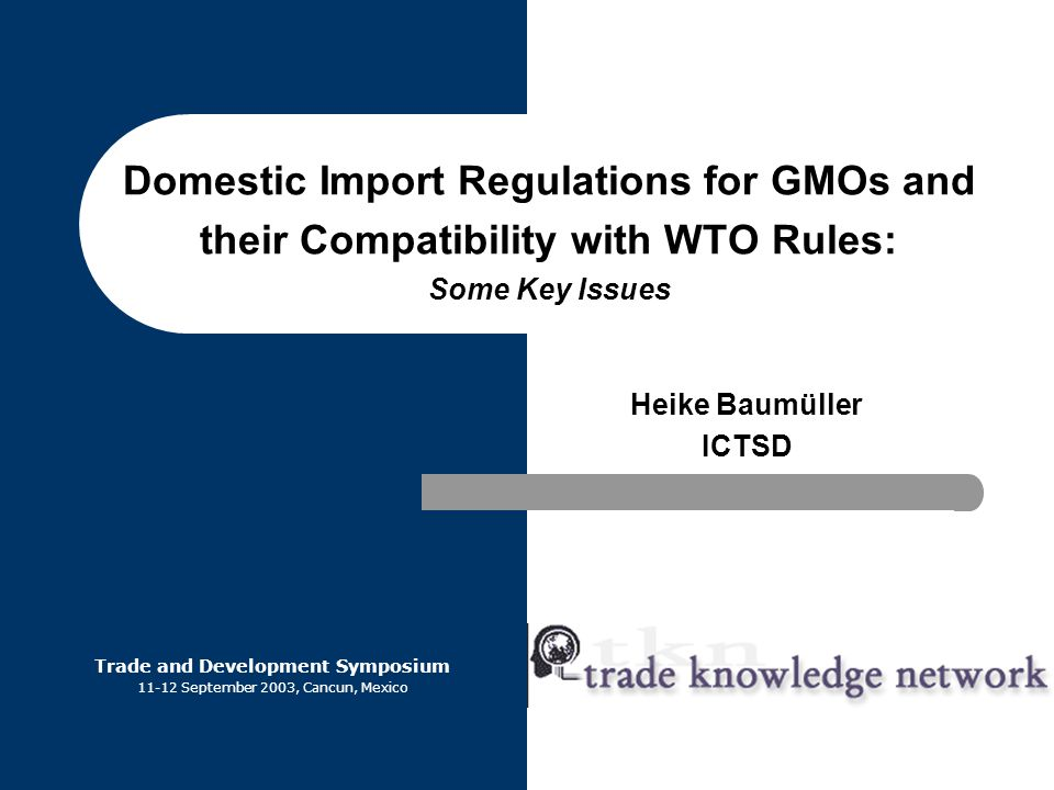 Domestic Import Regulations for GMOs and their Compatibility with WTO Rules: Some Key Issues Heike Baumüller ICTSD Trade and Development Symposium 11-12 September 2003, Cancun, Mexico