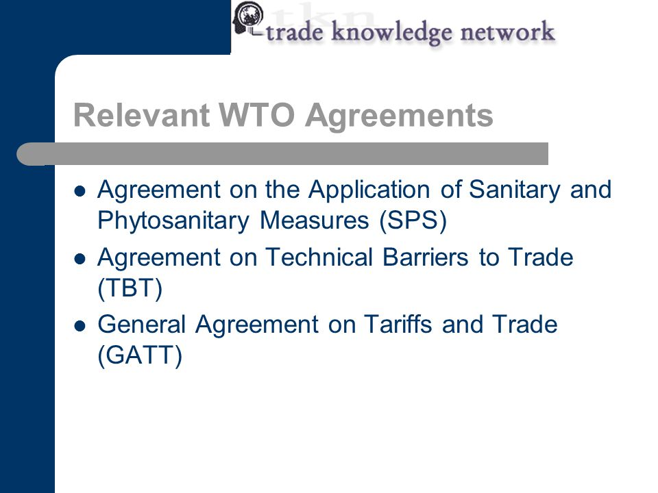 Relevant WTO Agreements Agreement on the Application of Sanitary and Phytosanitary Measures (SPS) Agreement on Technical Barriers to Trade (TBT) General Agreement on Tariffs and Trade (GATT)
