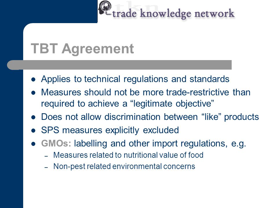 TBT Agreement Applies to technical regulations and standards Measures should not be more trade-restrictive than required to achieve a legitimate objective Does not allow discrimination between like products SPS measures explicitly excluded GMOs: labelling and other import regulations, e.g.
