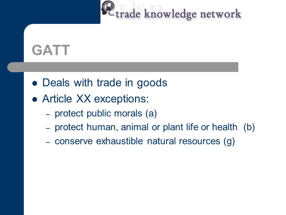 GATT Deals with trade in goods Article XX exceptions: – protect public morals (a) – protect human, animal or plant life or health (b) – conserve exhaustible natural resources (g)