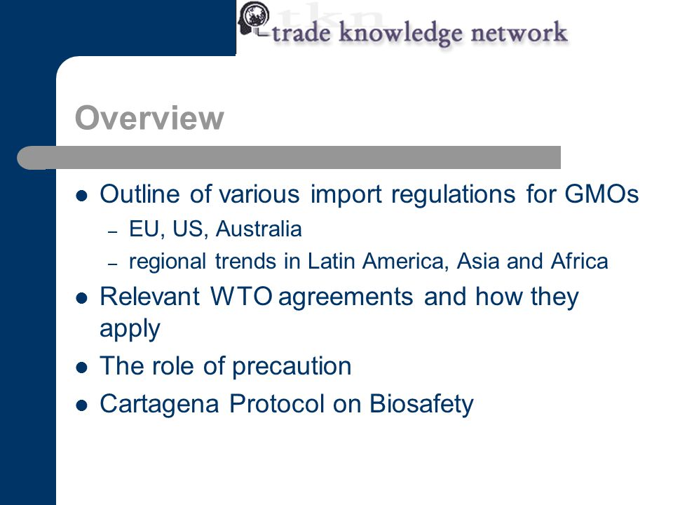 Overview Outline of various import regulations for GMOs – EU, US, Australia – regional trends in Latin America, Asia and Africa Relevant WTO agreements and how they apply The role of precaution Cartagena Protocol on Biosafety