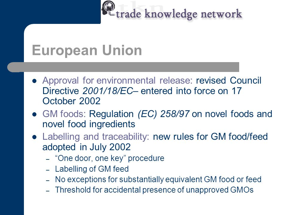 European Union Approval for environmental release: revised Council Directive 2001/18/EC– entered into force on 17 October 2002 GM foods: Regulation (EC) 258/97 on novel foods and novel food ingredients Labelling and traceability: new rules for GM food/feed adopted in July 2002 – One door, one key procedure – Labelling of GM feed – No exceptions for substantially equivalent GM food or feed – Threshold for accidental presence of unapproved GMOs