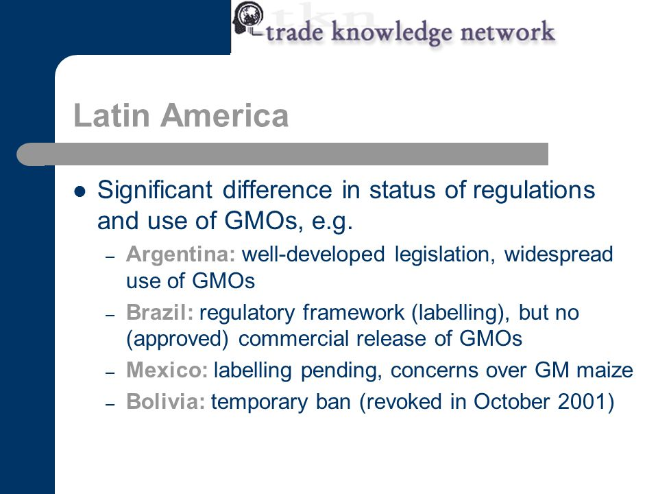 Latin America Significant difference in status of regulations and use of GMOs, e.g.