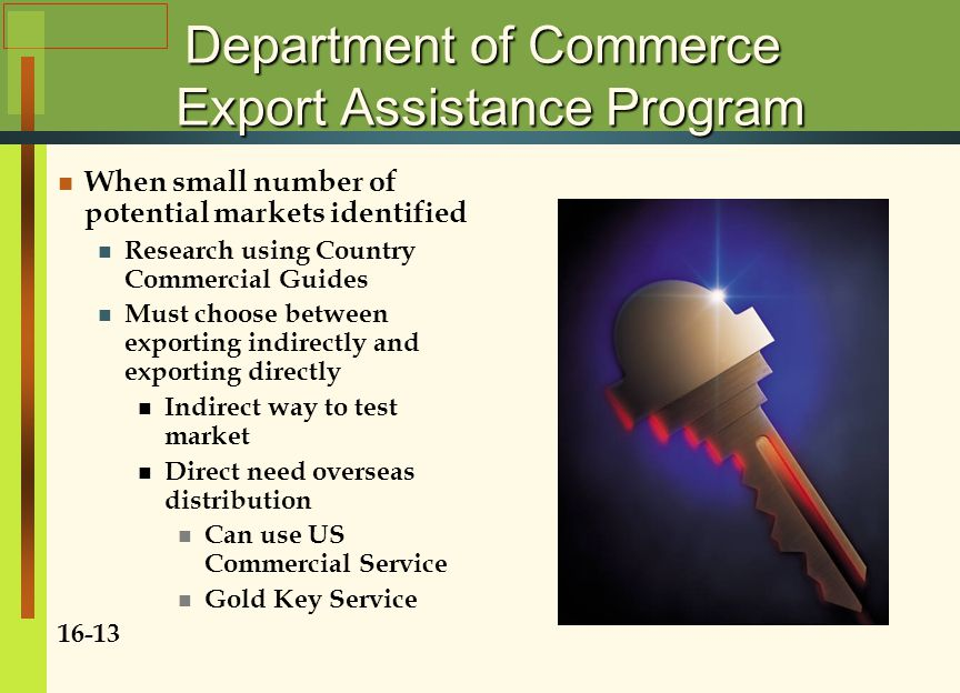 Department of Commerce Export Assistance Program When small number of potential markets identified Research using Country Commercial Guides Must choose between exporting indirectly and exporting directly Indirect way to test market Direct need overseas distribution Can use US Commercial Service Gold Key Service 16-13