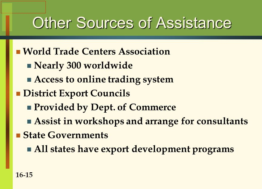 Other Sources of Assistance World Trade Centers Association Nearly 300 worldwide Access to online trading system District Export Councils Provided by Dept.