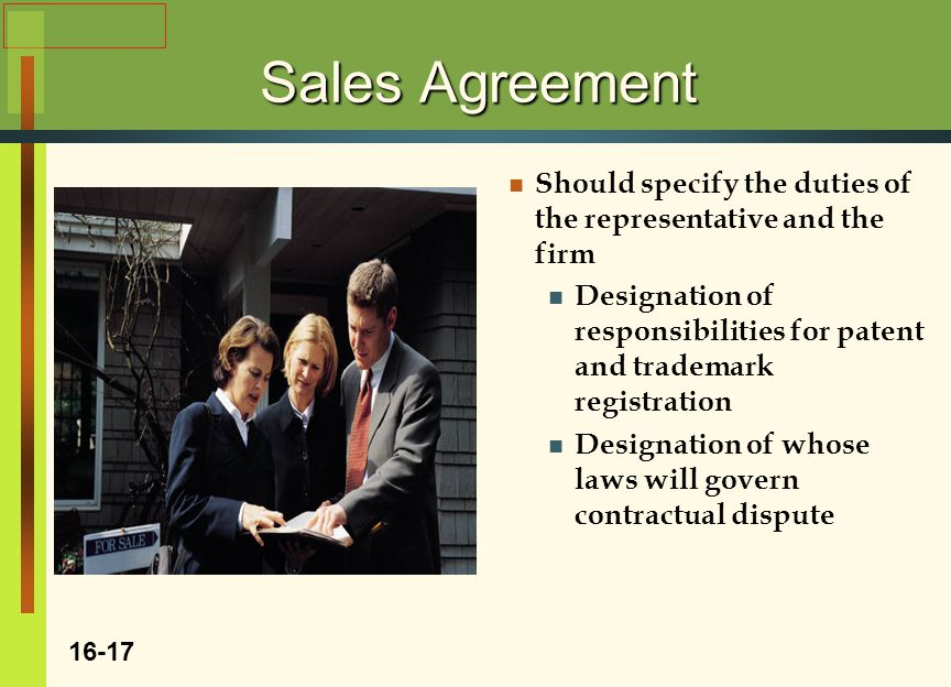Sales Agreement Should specify the duties of the representative and the firm Designation of responsibilities for patent and trademark registration Designation of whose laws will govern contractual dispute 16-17