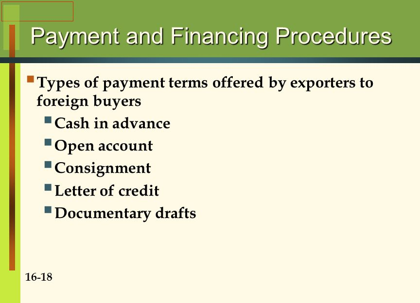 Payment and Financing Procedures  Types of payment terms offered by exporters to foreign buyers  Cash in advance  Open account  Consignment  Letter of credit  Documentary drafts 16-18