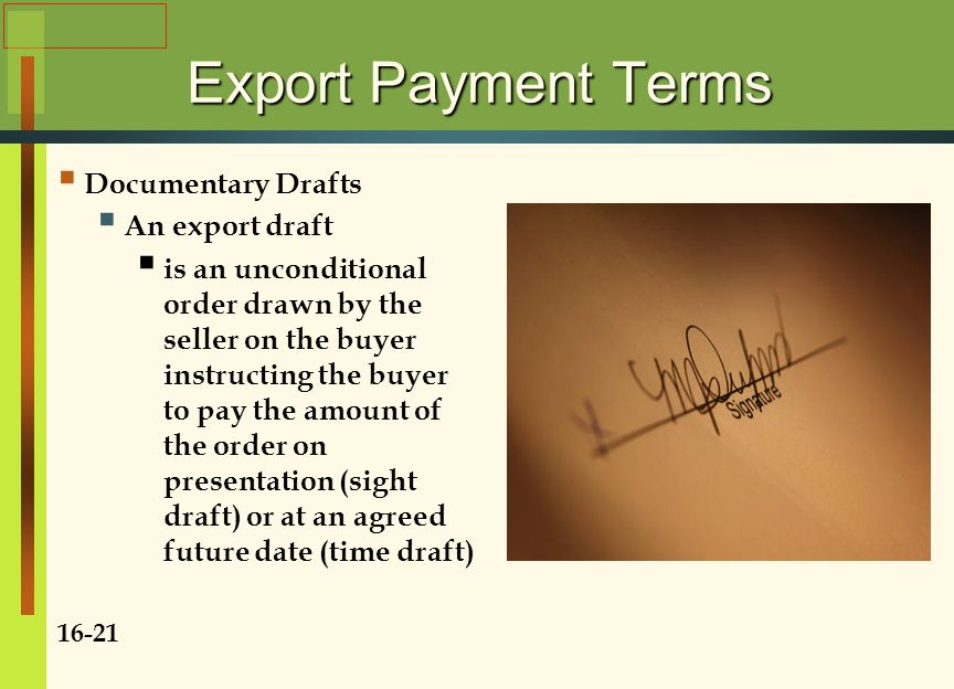 Export Payment Terms  Documentary Drafts  An export draft  is an unconditional order drawn by the seller on the buyer instructing the buyer to pay the amount of the order on presentation (sight draft) or at an agreed future date (time draft) 16-21