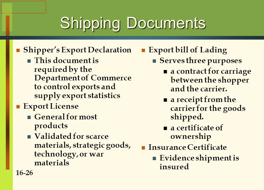 Shipping Documents Shipper's Export Declaration This document is required by the Department of Commerce to control exports and supply export statistics Export License General for most products Validated for scarce materials, strategic goods, technology, or war materials 16-26 Export bill of Lading Serves three purposes a contract for carriage between the shopper and the carrier.