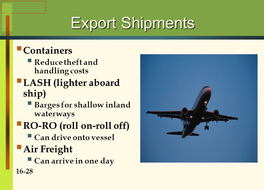 Export Shipments  Containers  Reduce theft and handling costs  LASH (lighter aboard ship)  Barges for shallow inland waterways  RO-RO (roll on-roll off)  Can drive onto vessel  Air Freight  Can arrive in one day 16-28