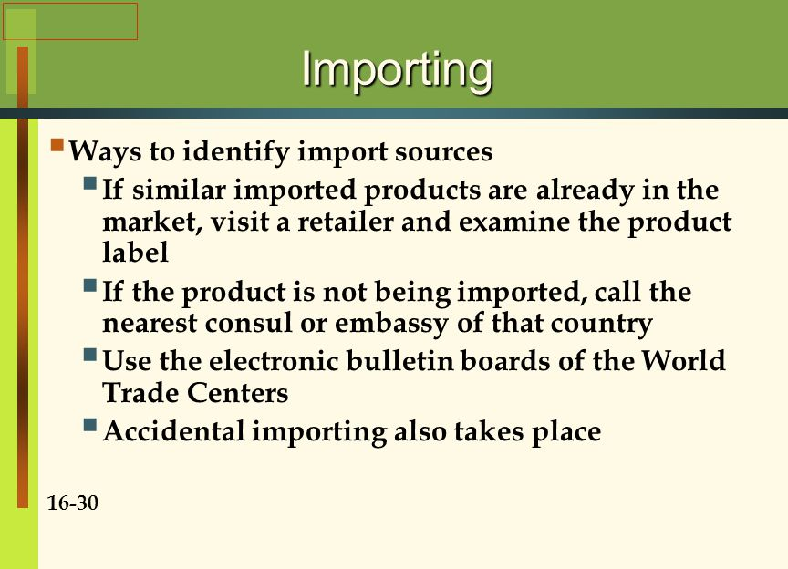 Importing  Ways to identify import sources  If similar imported products are already in the market, visit a retailer and examine the product label  If the product is not being imported, call the nearest consul or embassy of that country  Use the electronic bulletin boards of the World Trade Centers  Accidental importing also takes place 16-30
