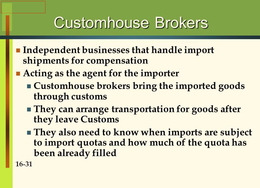 Customhouse Brokers Independent businesses that handle import shipments for compensation Acting as the agent for the importer Customhouse brokers bring the imported goods through customs They can arrange transportation for goods after they leave Customs They also need to know when imports are subject to import quotas and how much of the quota has been already filled 16-31