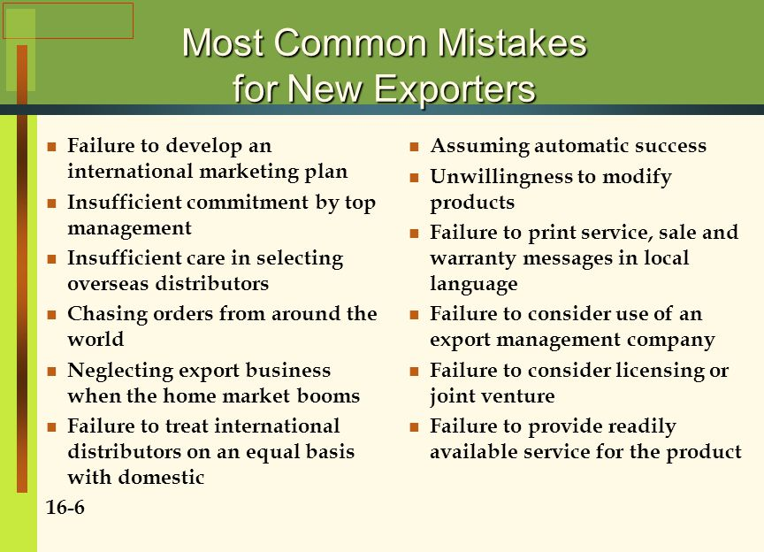 Most Common Mistakes for New Exporters Failure to develop an international marketing plan Insufficient commitment by top management Insufficient care in selecting overseas distributors Chasing orders from around the world Neglecting export business when the home market booms Failure to treat international distributors on an equal basis with domestic 16-6 Assuming automatic success Unwillingness to modify products Failure to print service, sale and warranty messages in local language Failure to consider use of an export management company Failure to consider licensing or joint venture Failure to provide readily available service for the product