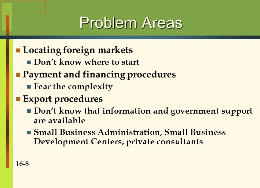 Problem Areas Locating foreign markets Don't know where to start Payment and financing procedures Fear the complexity Export procedures Don't know that information and government support are available Small Business Administration, Small Business Development Centers, private consultants 16-8