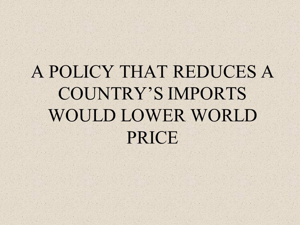 A POLICY THAT REDUCES A COUNTRY'S IMPORTS WOULD LOWER WORLD PRICE