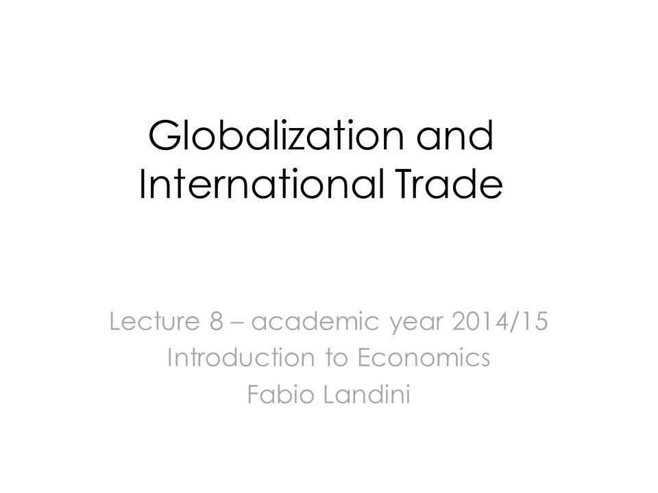 Globalization and International Trade Lecture 8 – academic year 2014/15 Introduction to Economics Fabio Landini