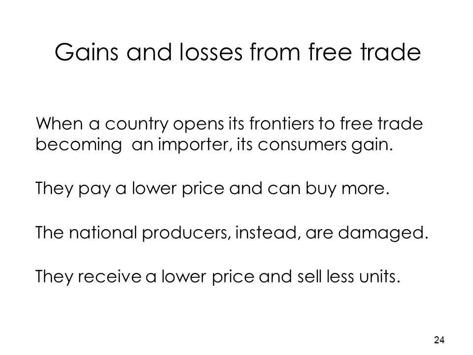 24 Gains and losses from free trade When a country opens its frontiers to free trade becoming an importer, its consumers gain.