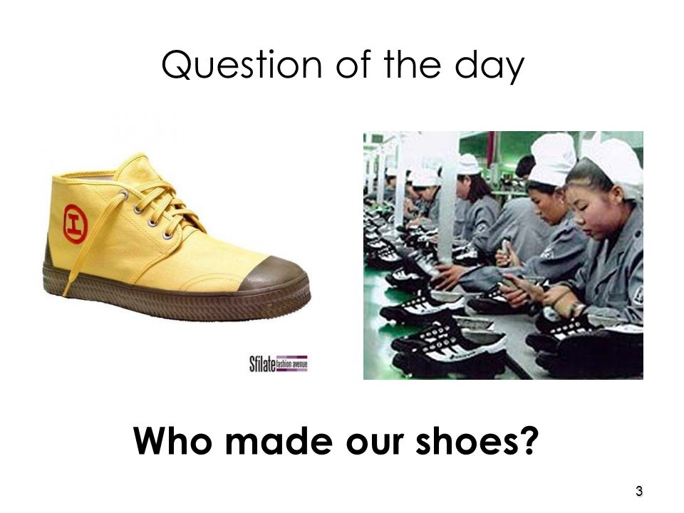 3 Question of the day Who made our shoes