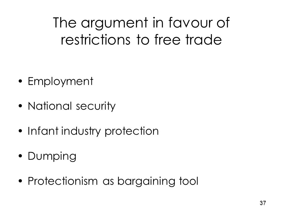 37 The argument in favour of restrictions to free trade Employment National security Infant industry protection Dumping Protectionism as bargaining tool