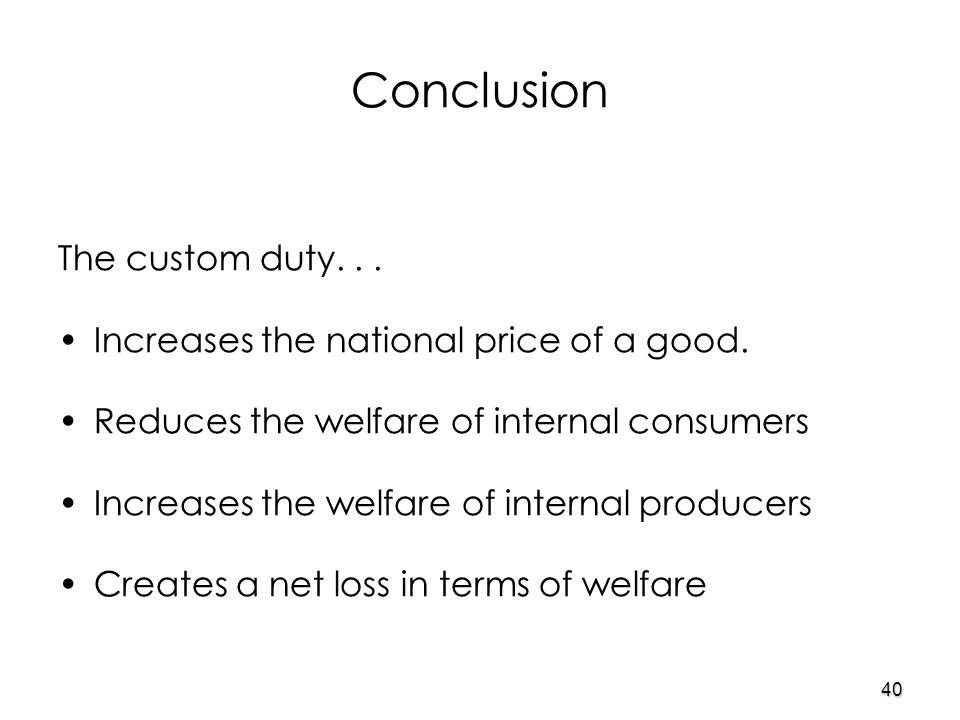 40 Conclusion The custom duty... Increases the national price of a good.