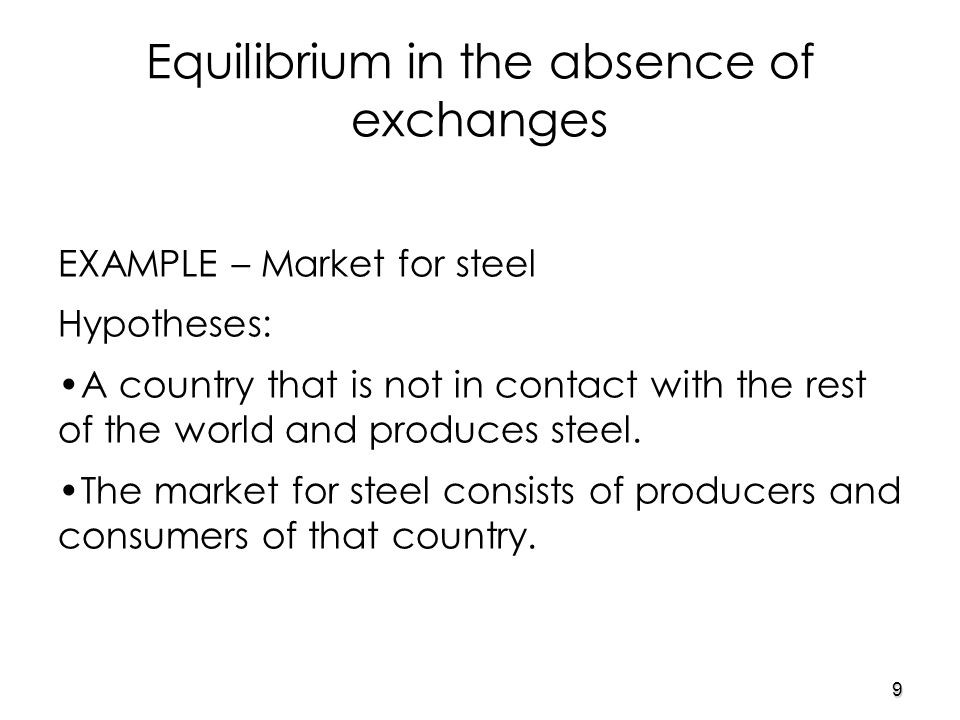 9 EXAMPLE – Market for steel Hypotheses: A country that is not in contact with the rest of the world and produces steel.