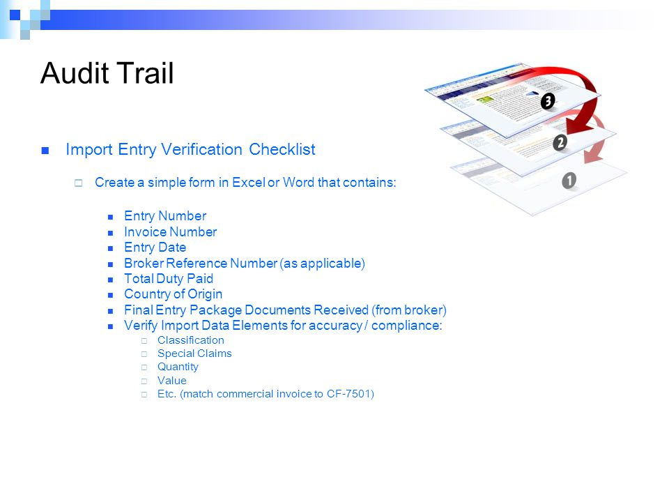 Audit Trail Import Entry Verification Checklist  Create a simple form in Excel or Word that contains: Entry Number Invoice Number Entry Date Broker Reference Number (as applicable) Total Duty Paid Country of Origin Final Entry Package Documents Received (from broker) Verify Import Data Elements for accuracy / compliance:  Classification  Special Claims  Quantity  Value  Etc.