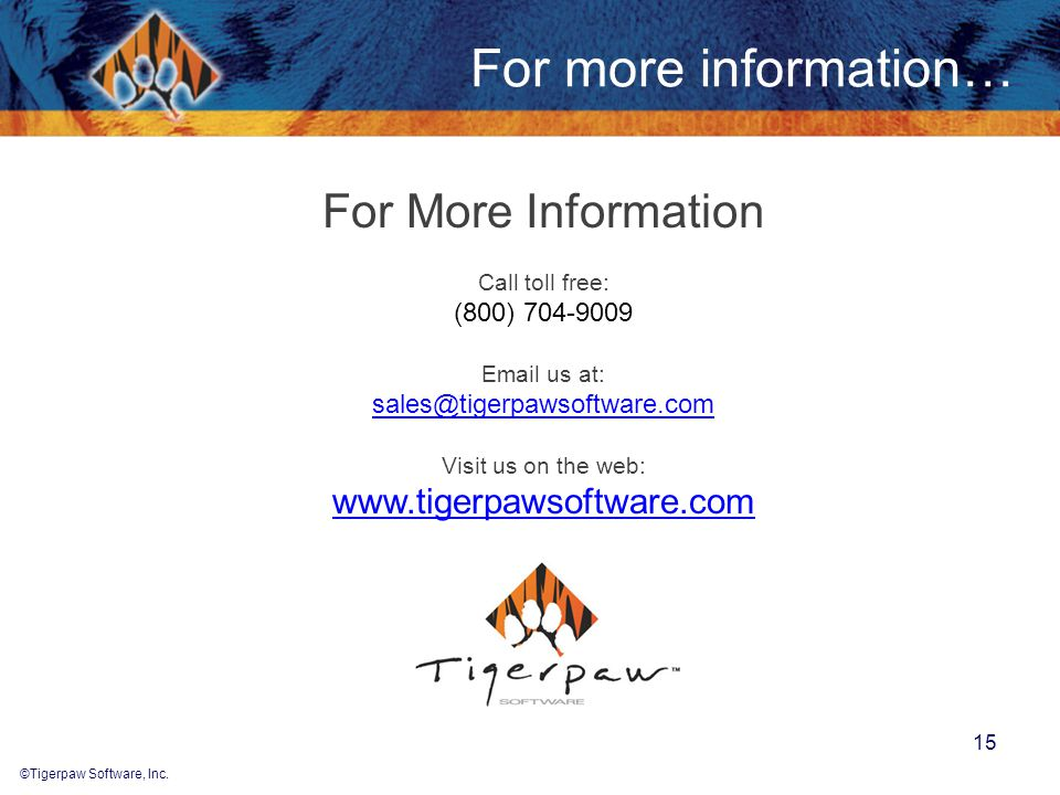 ©Tigerpaw Software, Inc. 15 For more information… For More Information Call toll free: (800) 704-9009 Email us at: sales@tigerpawsoftware.com Visit us