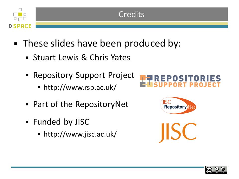Credits  These slides have been produced by:  Stuart Lewis & Chris Yates  Repository Support Project  http://www.rsp.ac.uk/  Part of the Reposito