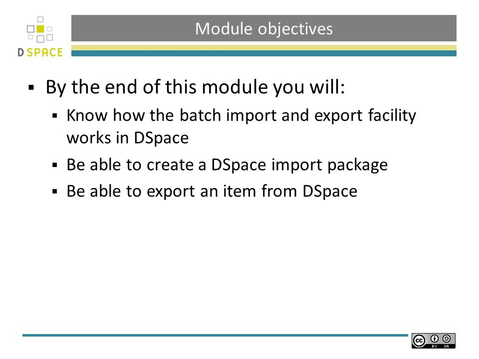 Module objectives  By the end of this module you will:  Know how the batch import and export facility works in DSpace  Be able to create a DSpace i