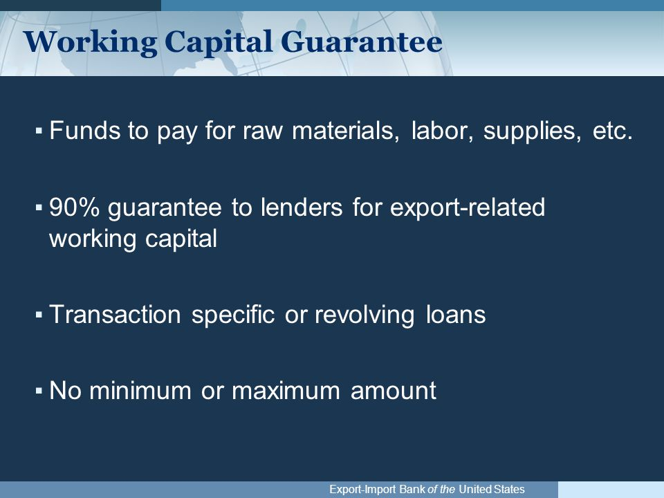 Export-Import Bank of the United States Working Capital Guarantee ▪Funds to pay for raw materials, labor, supplies, etc. ▪90% guarantee to lenders for