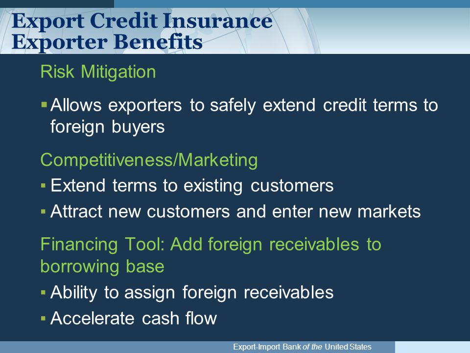 Export-Import Bank of the United States Export Credit Insurance Exporter Benefits Risk Mitigation  Allows exporters to safely extend credit terms to foreign buyers Competitiveness/Marketing ▪Extend terms to existing customers ▪Attract new customers and enter new markets Financing Tool: Add foreign receivables to borrowing base ▪Ability to assign foreign receivables ▪Accelerate cash flow
