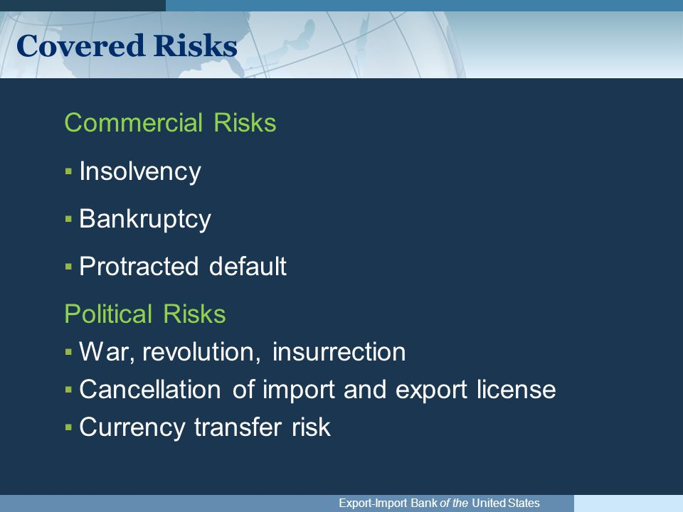 Export-Import Bank of the United States Covered Risks Commercial Risks ▪Insolvency ▪Bankruptcy ▪Protracted default Political Risks ▪War, revolution, insurrection ▪Cancellation of import and export license ▪Currency transfer risk