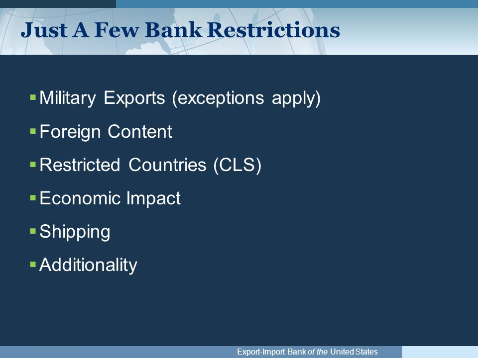 Export-Import Bank of the United States Just A Few Bank Restrictions  Military Exports (exceptions apply)  Foreign Content  Restricted Countries (CLS)  Economic Impact  Shipping  Additionality