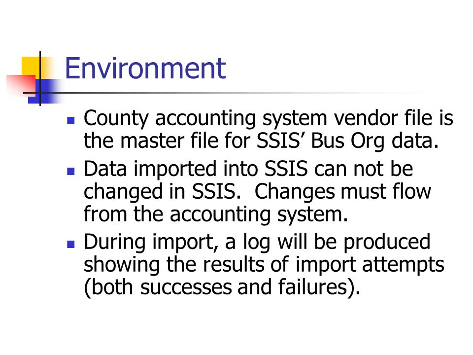 Environment County accounting system vendor file is the master file for SSIS' Bus Org data. Data imported into SSIS can not be changed in SSIS. Change