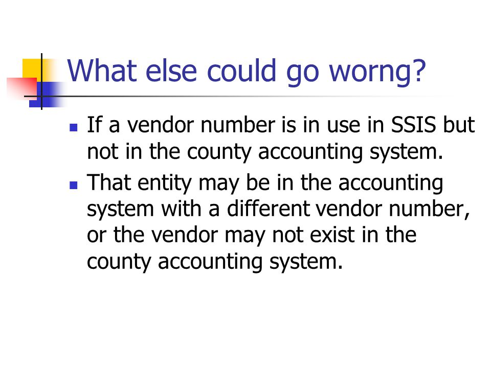 What else could go worng? If a vendor number is in use in SSIS but not in the county accounting system. That entity may be in the accounting system wi