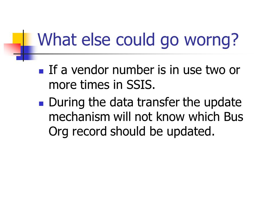 What else could go worng? If a vendor number is in use two or more times in SSIS. During the data transfer the update mechanism will not know which Bu
