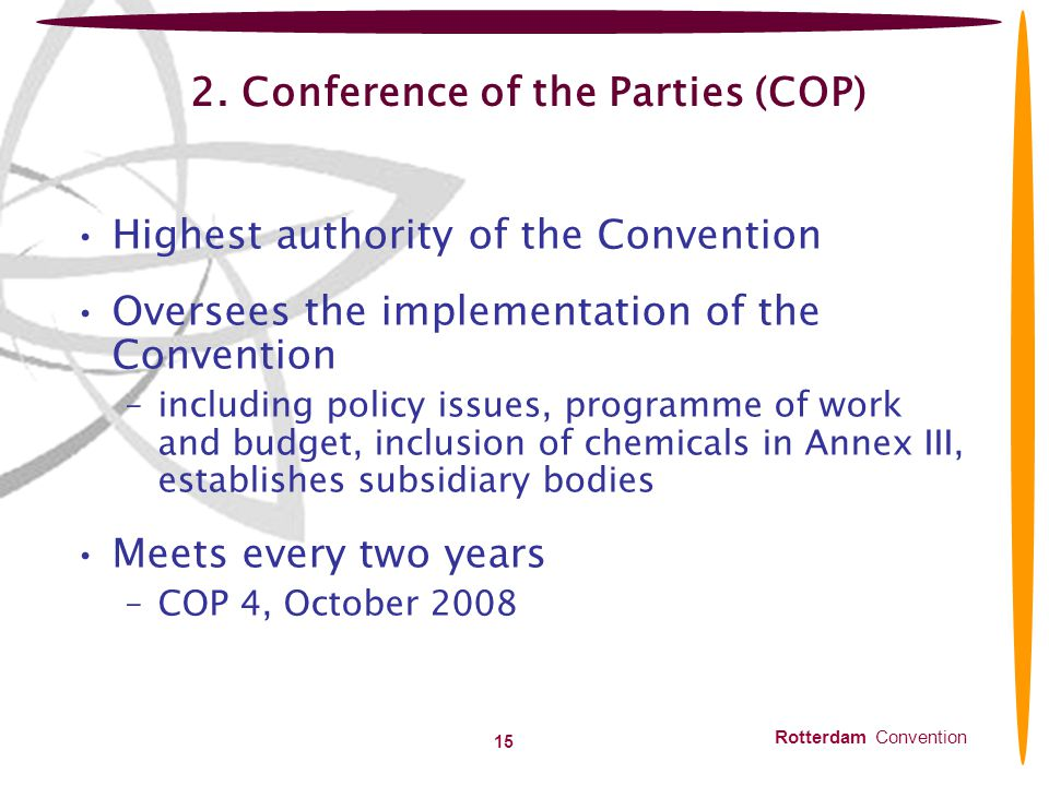 Rotterdam Convention 15 2. Conference of the Parties (COP) Highest authority of the Convention Oversees the implementation of the Convention –includin