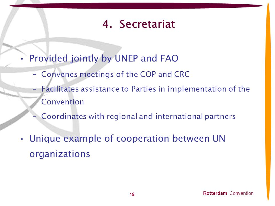Rotterdam Convention 18 4. Secretariat Provided jointly by UNEP and FAO –Convenes meetings of the COP and CRC –Facilitates assistance to Parties in im