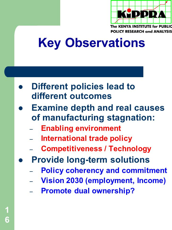 16 Key Observations Different policies lead to different outcomes Examine depth and real causes of manufacturing stagnation: – Enabling environment – International trade policy – Competitiveness / Technology Provide long-term solutions – Policy coherency and commitment – Vision 2030 (employment, Income) – Promote dual ownership