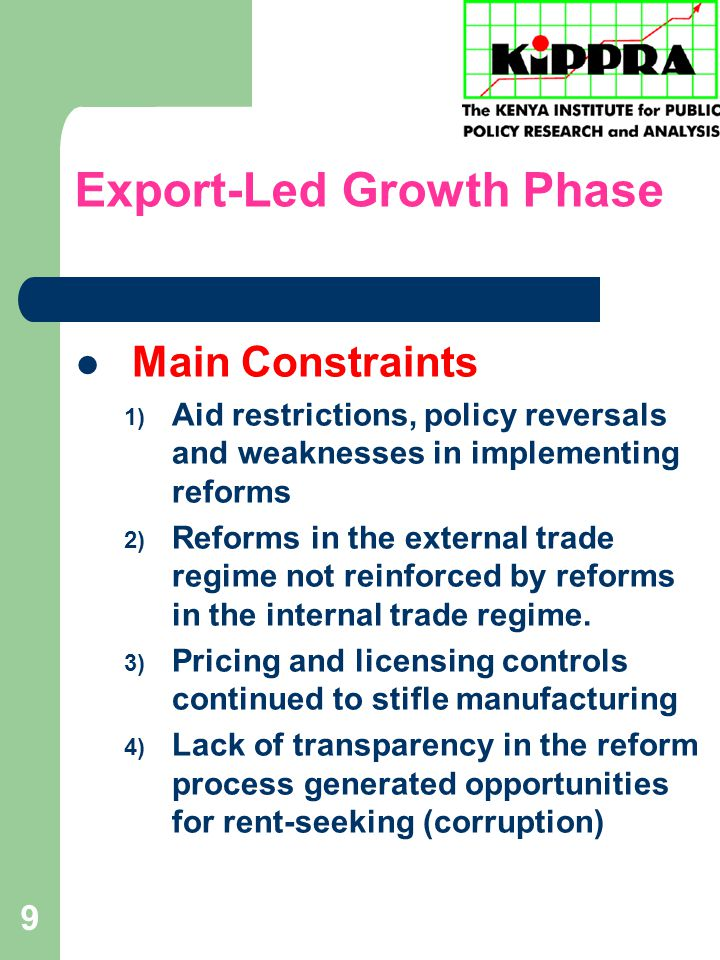 9 Export-Led Growth Phase Main Constraints 1) Aid restrictions, policy reversals and weaknesses in implementing reforms 2) Reforms in the external trade regime not reinforced by reforms in the internal trade regime.