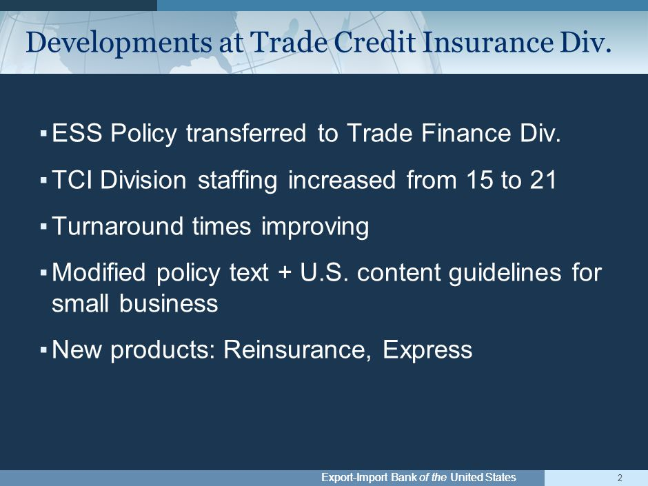 Export-Import Bank of the United States ▪ESS Policy transferred to Trade Finance Div. ▪TCI Division staffing increased from 15 to 21 ▪Turnaround times