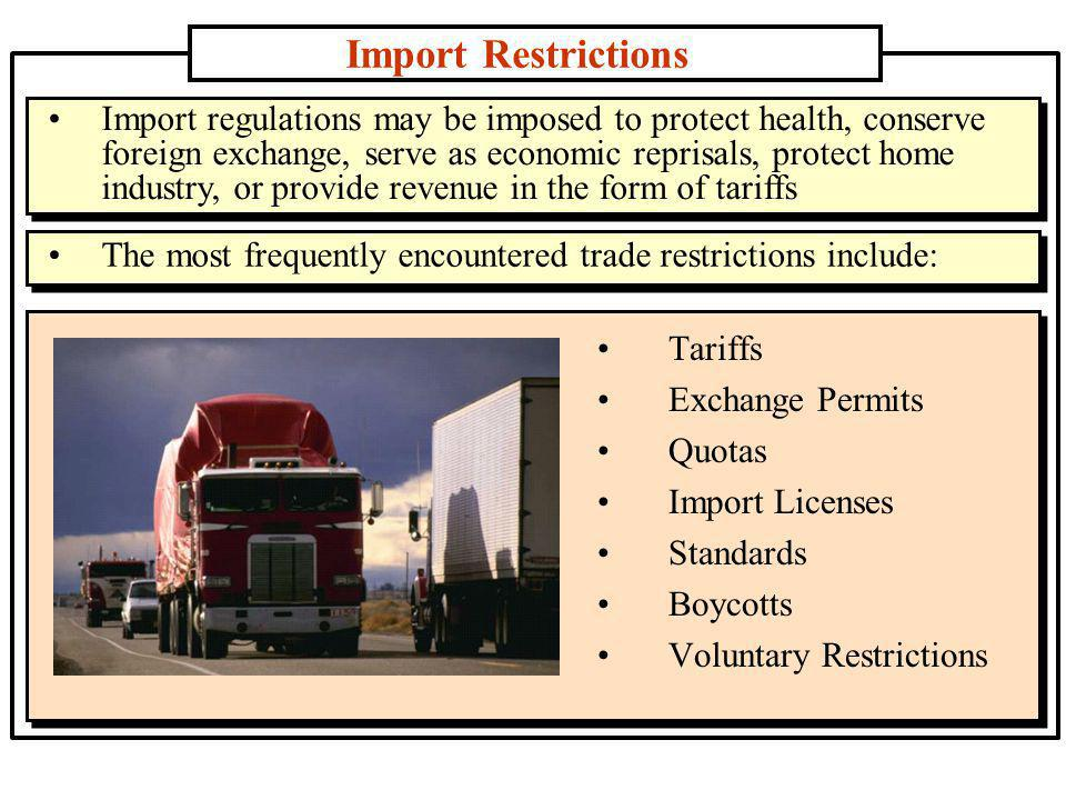 Import Restrictions Tariffs Exchange Permits Quotas Import Licenses Standards Boycotts Voluntary Restrictions Import regulations may be imposed to protect health, conserve foreign exchange, serve as economic reprisals, protect home industry, or provide revenue in the form of tariffs The most frequently encountered trade restrictions include:
