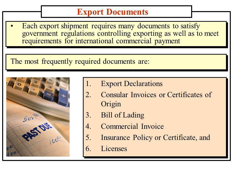 Export Documents 1.Export Declarations 2.Consular Invoices or Certificates of Origin 3.Bill of Lading 4.Commercial Invoice 5.Insurance Policy or Certificate, and 6.Licenses Each export shipment requires many documents to satisfy government regulations controlling exporting as well as to meet requirements for international commercial payment The most frequently required documents are: