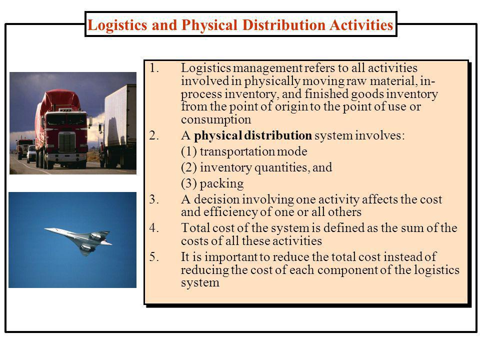 Logistics and Physical Distribution Activities 1.Logistics management refers to all activities involved in physically moving raw material, in- process inventory, and finished goods inventory from the point of origin to the point of use or consumption 2.A physical distribution system involves: (1) transportation mode (2) inventory quantities, and (3) packing 3.A decision involving one activity affects the cost and efficiency of one or all others 4.Total cost of the system is defined as the sum of the costs of all these activities 5.It is important to reduce the total cost instead of reducing the cost of each component of the logistics system