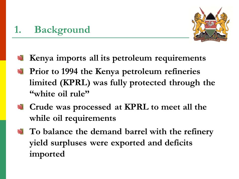 1.Background Kenya imports all its petroleum requirements Prior to 1994 the Kenya petroleum refineries limited (KPRL) was fully protected through the white oil rule Crude was processed at KPRL to meet all the while oil requirements To balance the demand barrel with the refinery yield surpluses were exported and deficits imported