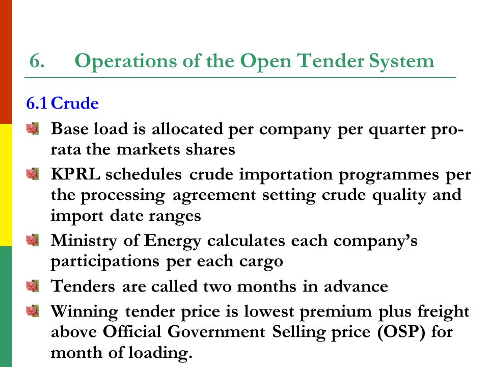 5.Open Tender Systems There are two tender systems arrangements: crude and refined products All license importers must participate Sellers are same as Buyers Procedures, rights and obligations for all parties are articulated in two signed agreements Penalties are provided for defaulting (e.g.