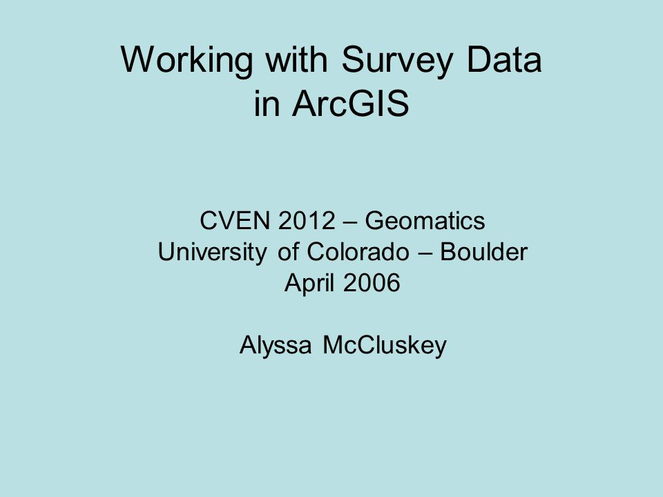 Working with Survey Data in ArcGIS CVEN 2012 – Geomatics University of Colorado – Boulder April 2006 Alyssa McCluskey