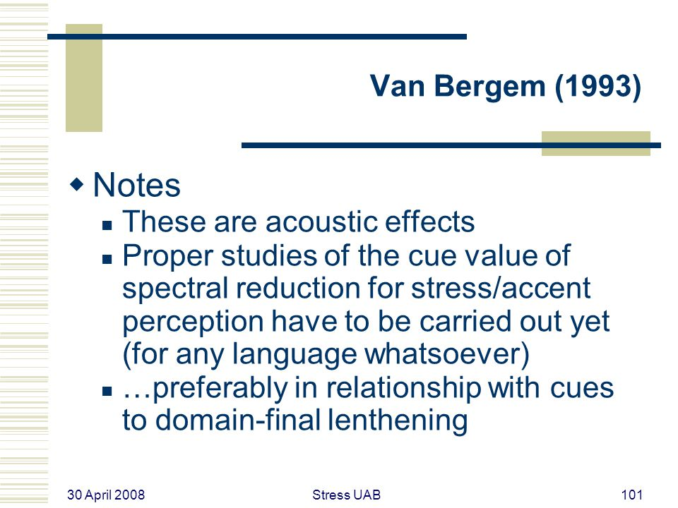 30 April 2008 Stress UAB101 Van Bergem (1993)  Notes These are acoustic effects Proper studies of the cue value of spectral reduction for stress/accent perception have to be carried out yet (for any language whatsoever) …preferably in relationship with cues to domain-final lenthening