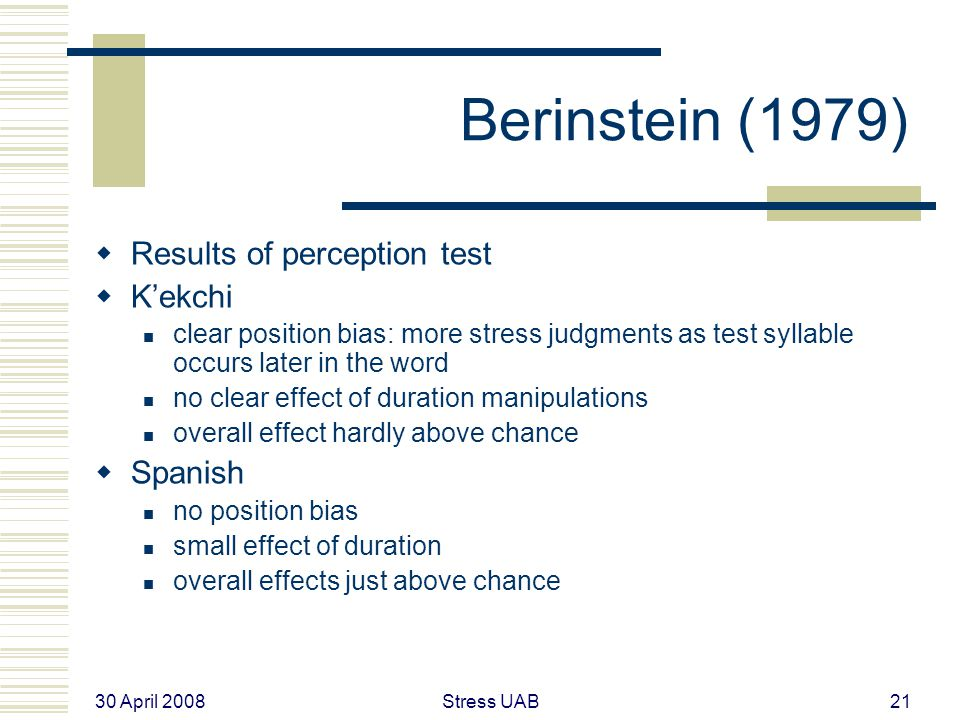 30 April 2008 Stress UAB21 Berinstein (1979)  Results of perception test  K'ekchi clear position bias: more stress judgments as test syllable occurs later in the word no clear effect of duration manipulations overall effect hardly above chance  Spanish no position bias small effect of duration overall effects just above chance